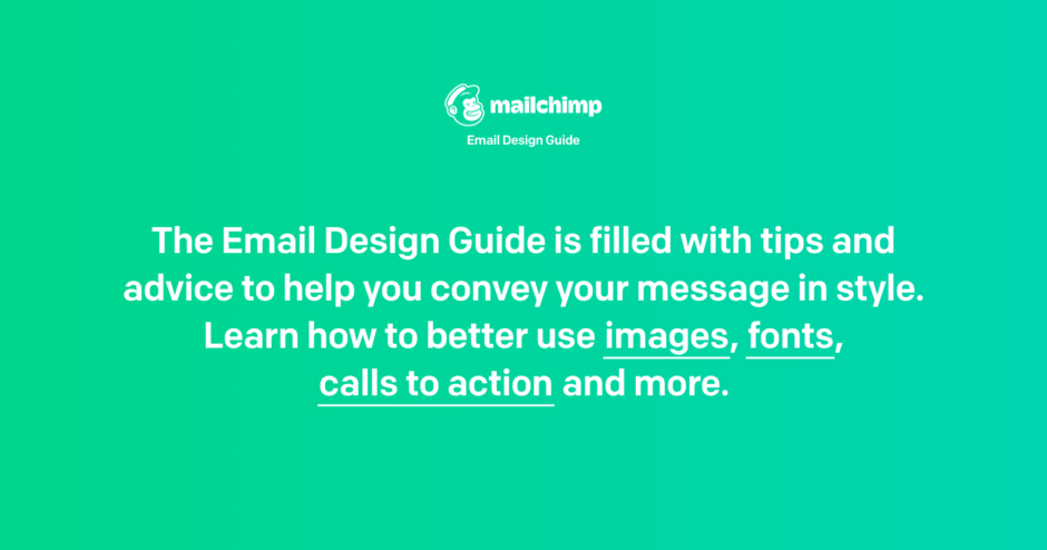 MailChimp Email Design Guide. The Email Design Guide is filled with tips and advice to help you convey your message in style. Learn how to better use images, fonts, calls to action and more.